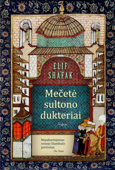 """Elif Shafak.  """"Mečetė sultono dukteriai"""".  Iš anglų kalbos vertė Danguolė Žalytė-Steiblienė. –  V.: """"Tyto alba"""", 2017."""